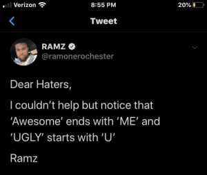 haters: l Verizon  8:55 PM  20%O  Tweet  RAMZ  @ramonerochester  Dear Haters,  I couldn't help but notice that  'Awesome' ends with 'ME' and  'UGLY' starts with 'U'  Ramz