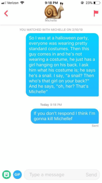 "Gif, Halloween, and Party: l Verizon  9:18 PM  23% D  Michelle  YOU MATCHED WITH MICHELLE ON 2/10/19  So I was at a halloween party,  everyone was wearing pretty  standard costumes. Then this  guy comes in and he's not  wearing a costume, he just has a  girl hanging on his back. I ask  him what his costume is; he says  he's a snail. I say, ""a snail? Then  who's that girl on your back?""  And he says, ""oh, her? That's  Michelle""  Today 9:18 PM  If you don't respond I think I'nm  gonna kill Michellef  Sent  GIF  ype a message  Send Her bio said she liked jokes"