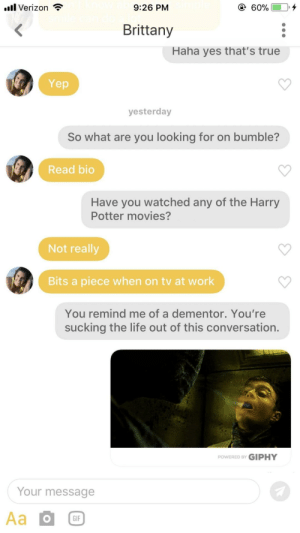 It's hard trying to talk to a brick wall: l Verizon *  9:26 PM  Brittany  Haha yes that's true  Yep  yesterday  So what are you looking for on bumble?  Read bio  Have you watched any of the Harry  Potter movies?  Not really  Bits a piece when on tv at work  You remind me of a dementor. You're  sucking the life out of this conversation.  POWERED BY GIPHY  Your message  GIF It's hard trying to talk to a brick wall