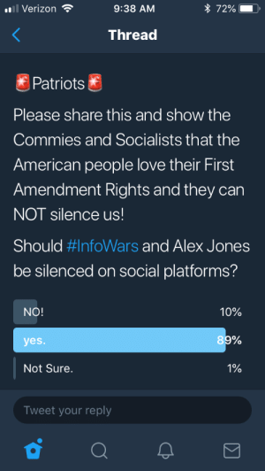 First Amendment: l Verizon  9:38 AM  * 72% ),  Thread  Patriots  Please share this and show the  Commies and Socialists that the  American people love their First  Amendment Rights and they carn  NOT silence us  Should #InfoWars and Alex Jones  be silenced on social platforms?  NO!  10%  yes.  8  Not Sure.  1%  Tweet your reply