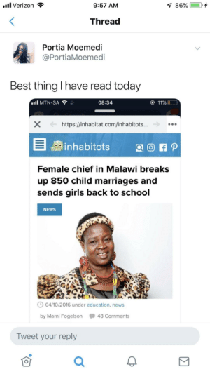 Dank, Girls, and Memes: l Verizon *  9:57 ANM  Thread  Portia Moemedi  @PortiaMoemedi  Best thing I have read today  .nlMTN-SA令が  08:34  11%  https://inhabitat.com/inhabitots...  0 inhabitots  i p  Female chief in Malawi breaks  up 850 child marriages and  sends girls back to school  NEWS  04/10/2016 under education, news  by Marni Fogelson 48 Comments  Tweet your reply Amazing woman by SJRose1995 MORE MEMES