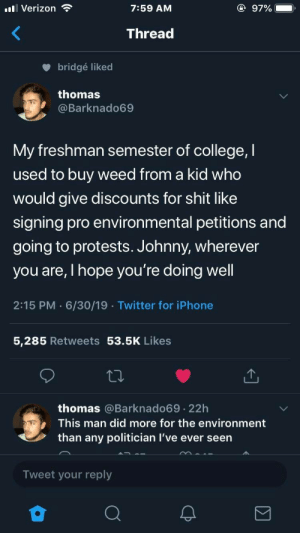 politician: l Verizon  @ 97%  7:59 AM  Thread  bridgé liked  thomas  @Barknado69  My freshman semester of college, I  used to buy weed from a kid who  would give discounts for shit like  signing pro environmental petitions and  going to protests. Johnny, wherever  you are, I hope you're doing well  2:15 PM 6/30/19 Twitter for iPhone  5,285 Retweets 53.5K Likes  thomas @Barknado69 22h  .  This man did more for the environment  than any politician I've ever seen  Tweet your reply