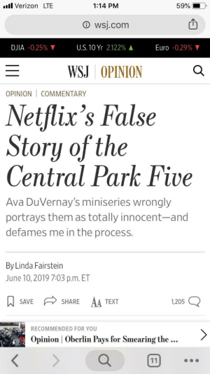 """Bad, Facepalm, and Netflix: l Verizon LTE  1:14 PM  59%  wsj.com  DJIA -0.25% V  U.S. 10 Yr2.122%  Euro -0.29% V  WSJ OPINION  OPINION COMMENTARY  Netflix's False  Story of the  Central Park Five  Ava DuVernay's miniseries wrongly  portrays them as totally innocent-and  defames me in the process.  By Linda Fairstein  June 10, 2019 7:03 p.m. ET  AA  SAVE  SHARE  TEXT  1,205  RECOMMENDED FOR YOU  Opinion Oberlin Pays for Smearing the ..  11 """"I did something abjectly terrible, ruining lives, and the Netflix series about it makes me look bad"""""""