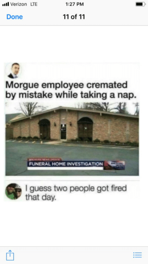 I am still questioning if this is real or not: ..l Verizon LTE  1:27 PM  11 of 11  Done  Morgue employee cremated  by mistake while taking a nap  NGNEwsUPATE  FUNERAL HOME INVESTIGATION  I guess two people got fired  that day. I am still questioning if this is real or not