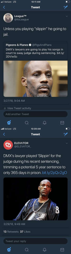 "Jail, Lawyer, and Shit: l Verizon LTE  10:11 AM  Tweet  LeagueTM  @ltsLeague  Unless you playing ""slippin"" he going to  jail.  Pigeons & Planes @PigsAndPlans  DMX's lawyers are going to play his songs in  court to sway judge during sentencing. bit.ly/  2DViwSc  3/27/18, 9:04 AM  l View Tweet activity  Add another Tweet   .ll Verizon LTE  10:09 AM  Tweet  ELEVATOR  @ELEVATOR  DMX's lawyer played 'Slippin' for the  judge during his recent sentencing  trimming a potential 5 year sentence to  only 365 days in prison. bit.ly/2pQv2gO  3/29/18, 9:49 AM  13 Retweets 37 Likes  Tweet your reply tsunamiwavesurfing: this is the funniest shit in the universe"