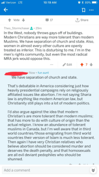 America, Arguing, and Church: l Verizon LTE  10:19 AM  Vote  17  y Share  Theo Stormchaser . 29m  In the West, nobody throws gays off of buildings.  Modern Christians are way more tolerant than modern  Muslims. We have separation of church and state. Also,  women in almost every other culture are openly  treated as inferior, This is disturbing to me, I'm in the  men's rights community, but even the most radical  MRA jerk would oppose this  Edit 47  Now fun aunt  We have separation of church and state  That's debatable in America considering just how  heavily presidential campaigns rely on religiously  affiliated issues like abortion. I'm not saying Sharia  law is anything like modern American law, but  Christianity still plays into a lot of modern politics.  l'd also argue against the idea that modern  Christian's are more tolerant than modern muslims  that has more to do with culture of origin than the  actual religion. I know an abundance of tolerant  muslims in Canada, but l'm well aware that in third  world countries/those emigrating from third world  countries their version of Islam is much less tolerant  Then again I have very Christian relatives who  believe abortion should be considered murder and  deserves the death penalty, and that homosexuals  are all evil deviant pedophiles who should be  shunned  Add a comment