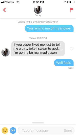Gif, God, and Shower: l Verizon LTE  10:58 PM  Becky  YOU SUPER LIKED BECKY ON 5/21/18  You remind me of my shower  Today 10:52 PM  If you super liked me just to tell  me a dirty joke I swear to god....  I'm gonna be real mad Jason  Well fuck  Sent  GIF  ype a message  Send Time to wrap it up, boys.