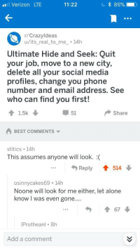 Being Alone, Phone, and Social Media: l Verizon LTE  11:22  r/Crazyldeas  u/its_real_to_me14h  Ultimate Hide and Seek: Quit  your job, move to a new city,  delete all your social media  profiles, change you phone  number and email address, See  who can find you first!  1.5k  51  Share  BEST COMMENTS  stitics 14h  This assumes anyone will look. :(  Reply  514  osinnycakes69 14h  Noone will look for me either, let alone  know I was even gone  ....  67  Protheanl 8h  Add a comment meirl