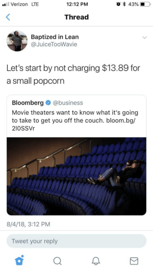 Dank, Journey, and Lean: l Verizon LTE  12:12 PM  Thread  Baptized in Lean  @JuiceTooWavie  Let's start by not charging $13.89 for  a small popcorn  Bloomberg @business  Movie theaters want to know what it's going  to take to get you off the couch. bloom.bg/  2I0SSVr  8/4/18, 3:12 PM  Tweet your reply The journey always begins with the first step by saucylee MORE MEMES