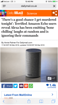 "Amazon, Target, and Tumblr: l Verizon LTE  12:40 PM  dailymail.co.uk  Dailymail Science  .com  There's a good chance I get murdered  tonight: Terrified Amazon Echo users  reveal Alexa has been emitting 'bone  chilling' laughs at random and is  ignoring their commands  By Annie Palmer For Dailymail.com  17:50 EST 06 Mar 2018, updated 18:38 EST 06 Mar 2018  o +7  1.4k  Share  SMS  comments  Latest From MailOnline <p><a href=""http://iaere.tumblr.com/post/171629519336"" class=""tumblr_blog"" target=""_blank"">iaere</a>:</p> <blockquote><p>it's been nice guys 😅</p></blockquote>"