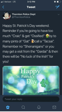 """Ossified: l Verizon LTE  3:12 PM  Tweet  Thornton Police Dept  @ThorntonPolice  Happy St. Patrick's Day weekend  Reminder it you're going to have too  much """"Craic"""" & get """"Ossified"""" by to  many pints of """"Gat"""" call a """"Tacsai  Remember no """"Shenanigans"""" or you  may get a visit from the """"Gardai"""" & ther  there will be """"No luck of the lrish"""" for  you!  Happy  St. Patrick's  Tweet your reply"""