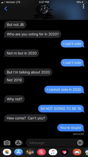 A friend sent it to me and honestly, I'm not surprised due to my experience with the other guy: l Verizon LTE  3:27 PM  19%O  But not JB  Who are you voting for in 2020?  I can't vote  Not rn but in 2020  I can't vote  But I'm talking about 2020  Not 2019  I cannot vote in 2020  Why not?  IM NOT GOING TO BE 18  How come? Can't you?  You're stupid  Delivered  iMessage A friend sent it to me and honestly, I'm not surprised due to my experience with the other guy