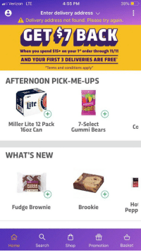 7/11, Funny, and Ups: l Verizon LTE  4:55 PM  39% (0  Enter delivery address v  Delivery address not found. Please try again.  GET$7 BACK  When you spend $15+ on your 1st order through 11/11  AND YOUR FIRST 3 DELIVERIES ARE FREE  Terms and conditions apply  AFTERNOON PICK-ME-UPS  16  12  Miller Lite 12 Pack  16oz Can  7-Select  Gummi Bears  Co  WHAT'S NEW  FUDGE  BROWNIE  Hot  Pepp  Fudge Brownie  Brookie  Home  Search  Shop  Promotion  Basket 7-11's Suggested Pick-Me-Ups