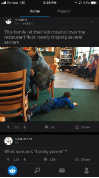 """R Trashy: l Verizon LTE  6:28 PM  Home  Popular  r/trashy  6h i.redd.it  This family let their kid crawl all over the  restaurant floor, nearly tripping several  serverS  ↑ 592 ↓  62  share  r/AskReddit  5h  What screams """"trashy parent""""?  1.2k  1.5k  山share"""
