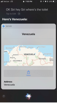 "Siri, Verizon, and Colombia: l Verizon LTE  7:00 PM  OK Siri hey Siri where's the toilet  Tap to Edit >  Here's Venezuela:  SAFARI  Venezuela  Maracaibo Caracas  Port of Spain  Barranquilla  AMA  Medellin  VENEZUELA  Georgetown  Bogotá  GUYANA  FREN  GUIA  O COLOMBIA  go De Cali  Share  Address  Venezuela  2 <p>Possible new format via /r/MemeEconomy <a href=""http://ift.tt/2FzpfTC"">http://ift.tt/2FzpfTC</a></p>"