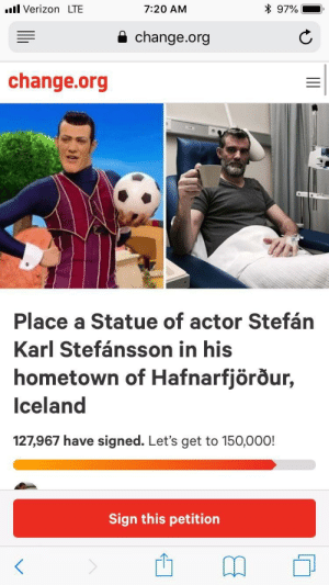 Dank, Memes, and Target: l Verizon LTE  7:20 AM  97%-.  a change.org  change.org  Place a Statue of actor Stefán  Karl Stefánsson in his  hometown of Hafnarfjörour,  Iceland  127,967 have signed. Let's get to 150,000!  Sign this petition me irl by Danny-DevitoTrashMan MORE MEMES