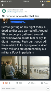 Crying, Verizon, and Windows: l Verizon LTE  7:39 PM  98%.  r/iamatotalpieceofshit  u/weliveinagamersociet 14h  No remorse for a soldier that died  Before getting on my flight today, a  dead soldier was carried off. Around  30 or so people gathered around  the windows to salute him or cry. It  didnt move me. Fuck our troops. All  these white folks crying over a killer  while millions are oppressed by our  military. Fuck imperialism  819  505  T, Share  Award  Add a comment
