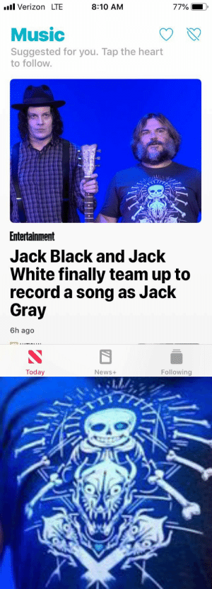 Verizon Lte: l Verizon LTE  8:10 AM  77%  Music  Suggested for you. Tap the heart  to follow.  Entertainment  Jack Black and Jack  White finally team up to  record a song as Jack  Gray  6h ago  Today  Following  News+