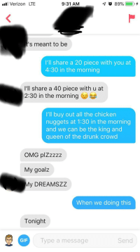 Drunk, Gif, and Omg: l Verizon LTE  9:31 AM  s meant to be  I'll share a 20 piece with you at  4:30 in the morning  I'll share a 40 piece with u at  2:30 in the morning  I'll buy out all the chicken  nuggets at 1:30 in the morning  and we can be the king and  queen of the drunk crowd  OMG plZzzzz  My goalz  y DREAMSZZ  When we doing this  Tonight  GIF  Type a  message  Send Mission Success