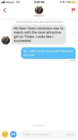 Gif, Tinder, and Verizon: l Verizon LTE  9:39 PM  Matthew  YOU MATCHED WITH MATTHEW ON 1/5/18  My New Years resolution was to  match with the most attractive  girl on Tinder. Looks like I  succeeded.  ah. well I wish you both the best  of luck!  Sent  GIF  Type a message  Send ya win some, ya lose some