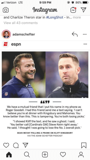 """Espn, Instagram, and Phone: l Verizon LTE  9:59 PM  86%  Instagram  and Charlize Theron star in #LongShot - In... more  View all 43 comments  adamschefter  E espn  4477  We have a mutual friend that I put his name in my phone as  Roger Goodell. I had this friend send me a text saying, 'I can't  believe you're at dinner with Kingsbury and Mahomes. You  know better than this. This is tampering. You're both losing picks.  """"I showed Kliff the text, and he saw a ghost. I said  'You better call [Cardinals GM] Steve Keim right away.'  He said, 'I thought I was going to lose the No. 1 overall pick.""""  SEAN MCVAY PULLING A PRANK ON KLIFF KINGSBURY  VIA THE ADAM SCHEFTER PODCAST  +"""