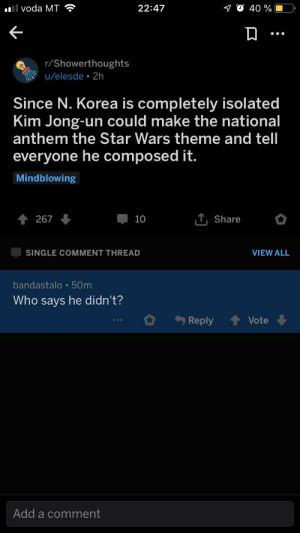 Kim Jong-Un, Star Wars, and National Anthem: l voda MT  22:47  40 %  r/Showerthoughts  u/elesde 2h  Since N. Korea is completely isolated  Kim Jong-un could make the national  anthem the Star Wars theme and tell  everyone he composed it.  Mindblowing  TShare  267  10  SINGLE COMMENT THREAD  VIEW ALL  bandastalo 50m  Who says he didn't?  Reply  Vote  Add a comment We will never know😳