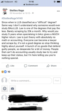 "Desperate, Facebook, and Lawyer: l Vodacom 4G  11:16  a facebook.com  AStellies Rage  RAGE  29 November at 10:13.  #StelliesRage|4140  Since when is LLB classified as a ""difficult"" degree?  Same way l don't understand why someone would ever  study BAccLLB. Law is one of the degrees that pay the  less. Barely scraping by 20k a month. Why would you  study 5 years when specialsing in bAcc gives a MUCH  higher return. Law is just theory with absolutely no  math or accounting. Everyone can become a lawyer  and scrape by, it's not a good degree so stop thinking  highly about yourself. A bunch of no goods that defend  guilty people, so desperate for a bit of money. People  that can't do accounting usually study law to try and  keep up their status, but I'm here telling you you're  nothing special  Like  Comment  Share  10  Write a comment..  Post  on Fri Like Reply More"