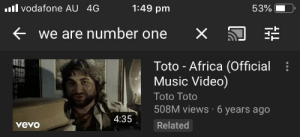 Africa, Music, and Vevo: l vodafone AU 4G  1:49 pm  53%  we are number one  X  Toto - Africa (Official  Music Video)  Toto Toto  508M views 6 years ago  4:35  Related  vevo Sad number one noises