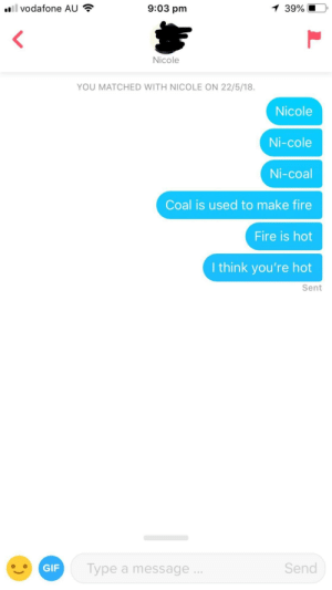 Fire, Gif, and Got: l vodafone AU  9:03 pm  39%  Nicole  YOU MATCHED WITH NICOLE ON 22/5/18.  Nicole  Ni-cole  Ni-coal  Coal is used to make fire  Fire is hot  I think you're hot  Sent  GIF  Type a message  Send I got to the point.. Eventually