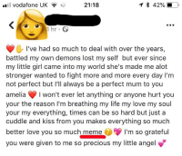 Facepalm, Life, and Love: l vodafone UK  21:18  1 hr.  I've had so much to deal with over the years,  battled my own demons lost my self but ever since  my little girl came into my world she's made me alot  stronger wanted to fight more and more every day I'm  not perfect but I'll always be a perfect mum to you  amelia won't ever let anything or anyone hurt you  your the reason I'm breathing my life my love my soul  your my everything, times can be so hard but just a  cuddle and kiss from you makes everything so much  better love you so much meme  you were given to me so precious my little angel  I'm so grateful