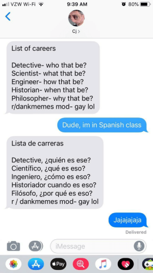 Dank, Dude, and Lol: l VZW Wi-Fi  9:39 AM  Ci >  List of careers  Detective- who that be?  Scientist- what that be?  Engineer- how that be?  Historian-when that be?  Philosopher- why that be?  r/dankmemes mod- gay lol  Dude, im in Spanish class  Lista de carreras  Detective, ¿quién es ese?  Científico, ¿qué es eso?  Ingeniero, ¿cómo es eso?  Historiador cuando es eso?  Filósofo, ¿por qué es eso?  r / dankmemes mod- gay lol  Jajajajaja  Delivered  iMessage  Pay Jajajajaja by sobbidobbi72dar MORE MEMES