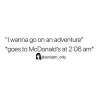 "(via twitter-dm for cred): ""l wanna go on an adventure""  ""goes to McDonald's at 2:06 am*  @sarcasm_only (via twitter-dm for cred)"