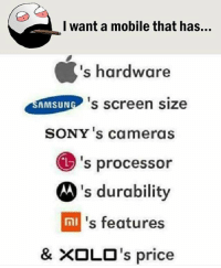 Twitter: BLB247 Snapchat : BELIKEBRO.COM belikebro sarcasm meme Follow @be.like.bro: l want a mobile that has...  's hardware  hardware  sMSuN 's screen size  SONY 's cameras  's processor  's durability  s features  & ×OLO's price Twitter: BLB247 Snapchat : BELIKEBRO.COM belikebro sarcasm meme Follow @be.like.bro