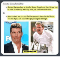 Dank, 🤖, and Gordon Ramsey: l want a show where either  o Gordon Ramsey has to sing for Simon Cowell and then Simon has  to cook for Ramsey and they both just criticize each other.  o A contestant has to cook for Ramsey and then sing for Simon.  You win if you can survive the psychological damage  via SEEWAYMORE.COM /////////AA It would be awesome.