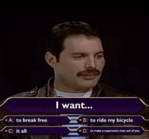 I want via /r/funny https://ift.tt/2Oyk2DU: l want..  A: to break free  B: to ride my bicycle  -C: it all  - D: to make a supersonic man out of you I want via /r/funny https://ift.tt/2Oyk2DU