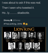 Beyonce, Blackpeopletwitter, and Disney: l was about to ask if this was real  Then I seen who tweeted it  skadootle  Disney @Disney  #TheLionKing. 20198w  THE  LİONKI NG  DONALD  GLOVER  SIMBA  BEYONCÉ  KNOWLES-CARTER  NA LA  JAMES  EARL JONES  MUFASA  CHIWETEL  EJIOFOR  SCAR  ALFRE  WOODARD  SARAB  JOHN  OLIVER  JOHN  KANI  SETH  ROGEN  BILLY  EICHNER <p>Oh my… (via /r/BlackPeopleTwitter)</p>
