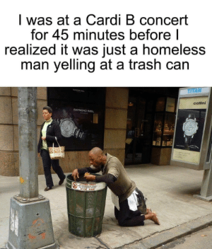 Homeless, Memes, and Trash: l was at a Cardi B concert  for 45 minutes before  realized it was just a homeless  man yelling at a trash can  TITAN  cellini  RAYMOND WEIL Here some offensive memes. Dont get insulted pls