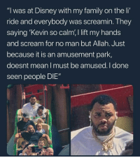 """Blackpeopletwitter, Disney, and Family: """"l was at Disney with my family on the li  ride and everybody was screamin. They  saying 'Kevin so calm, I lift my hands  and scream for no man but Allah. Just  because it is an amusement park,  doesnt mean I must be amused. I done  seen people DIE"""""""
