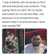 """Disney, Family, and Memes: """"l was at Disney with my family on the li'  ride and everybody was screamin. They  saying Kevin so calm,I lift my hands  and scream for no man but Allah. Just  because it is an amusement park,  doesnt mean I must be amused. I done  seen people DIE"""""""