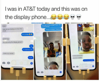 "Ass, At-At, and Funny: l was in AT&T today and this was on  the display phone...  You ugly ma boy straight tf up, You  get no bitches  Imao  why are you texting me from this  email  Honey Im home !"" Head ass  I'm at at&t  ohhh Imao  are you using the display phone?  Yer  Im dipping now  delete my number  STOP KO IM IN CLASS  Aight  DELETE MY NUMBER  fuck schoal ima rapper 58 Relatable Memes That Are Just Too Damn Funny"