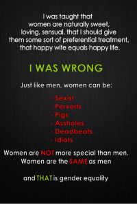 """Bad, Feminism, and Fucking: l was taught that  women are naturally sweet,  loving, sensual, that I should give  them some sort of preferential treatment.,  that happy wife equals happy life.  I WAS WRONG  Just like men, women can be:  - Sexist  . Perverts  - Pigs  Assholes  Deadbeats  - Idiots  Women are NOT more special than men.  Women are the  SAME  as men  and THATis gender equality <p><a href=""""http://thetallblacknerd.tumblr.com/post/91251853661/hawk-windrider-attack-on-free-ronpa"""" class=""""tumblr_blog"""">thetallblacknerd</a>:</p>  <blockquote><p><a class=""""tumblr_blog"""" href=""""http://hawk-windrider.tumblr.com/post/91088373510/attack-on-free-ronpa-little-missandry"""">hawk-windrider</a>:</p> <blockquote> <p><a class=""""tumblr_blog"""" href=""""http://attack-on-free-ronpa.tumblr.com/post/91042003226/little-missandry-energizerbonnie-i-cant"""">attack-on-free-ronpa</a>:</p> <blockquote> <p><a class=""""tumblr_blog"""" href=""""http://little-missandry.tumblr.com/post/59338492543/energizerbonnie-i-cant-begin-to-explain-my"""">little-missandry</a>:</p> <blockquote> <p><a class=""""tumblr_blog"""" href=""""http://energizerbonnie.tumblr.com/post/58213689379/i-cant-begin-to-explain-my-love-this-picture"""">energizerbonnie</a>:</p> <blockquote> <p>I can't begin to explain my love this picture.</p> </blockquote> <p>I'm sorry. No. This is <em>literally </em>the most misogynistic thing I've seen ever.</p> <p><strong>If you have to point out that women are the same as men by demeaning them and calling them """"sexist, perverts, pigs, assholes, deadbeats, idiots"""", then you are a misogynist. End of story.</strong></p> <p>Demeaning an entire gender is not equality.</p> <p>Fuck men, and fuck all you MRA scum who reblog this. You're showing nothing but sexism.</p> </blockquote> <p>EXCUSE ME YOU ARE USING THE WORD 'MISOGYNIST' WRONG.</p> <p>MISOGYNY IS HAVING AN UNEXPLAINABLE HATRED FOR WOMEN. THIS POST EXEMPLIFIES THAT WOMEN <em>AND</em> MEN CAN BOTH HAVE THESE TRAITS.</p> <p>NOW IT'S NOT WHAT YOU WANT TO HEAR, I'M SURE, BUT TH"""