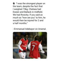 "Arsenal, Chelsea, and Memes: ""l was the strongest player on  the team, despite the fact that  I weighed 73kg. Chelsea had  Essien and Ballack in midfield  We had Rosicky. If you said as  much as how are you to him, he  would then be injured for 2 and  a half months,""  Emmanuel Adebayor on Arsenal  osic  Fly  Emira Savage Abebayor 😂👏😮"