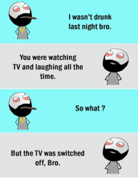 Drunk, Time, and All The: l wasn't drunk  last night bro.  You were watching  TV and laughing all the  time,  So what?  But the TV was switched  off, Bro.