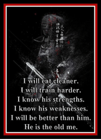 I will eat cleaner. I will train harder. I know his strengths. I know his weaknesses. I will be better than him. He is the OLD ME.  You must work hard to defeat your most persistent enemy - yourself. It seems your mind will constantly try to talk you into eating something that you shouldn't or into skipping your workout, or slacking off during your workout. Don't let it!  Take control over your mind! Refuse to allow it to control you. You know your strengths and your weaknesses; now use them! Control your mind and bring it in line with your objectives! Be better than the person you were yesterday! Bohdi Sanders ~ author of the award-winning, #1 bestseller, Modern Bushido: Living a Life of Excellence  Maybe it is time to find out what has helped 1000's of others live a more fulfilled life, a LIFE OF EXCELLENCE!  Modern Bushido: Living a Life of Excellence - #1 Bestseller and hit the Amazon Best Sellers List TOP 10 for 105 WEEKS and has won multiple national awards and is highly acclaimed by both martial artists and non-martial artists alike!  Check out all of Dr. Bohdi Sanders' books on his website, http://thewisdomwarrior.com/ or on Amazon at: http://www.amazon.com/dp/B008S26INK. You will be glad you did!: l Will eat cleaner  will train harder.  know his strengths.  I know his weaknesses,  I will be better than him.  He is the old me. I will eat cleaner. I will train harder. I know his strengths. I know his weaknesses. I will be better than him. He is the OLD ME.  You must work hard to defeat your most persistent enemy - yourself. It seems your mind will constantly try to talk you into eating something that you shouldn't or into skipping your workout, or slacking off during your workout. Don't let it!  Take control over your mind! Refuse to allow it to control you. You know your strengths and your weaknesses; now use them! Control your mind and bring it in line with your objectives! Be better than the person you were yesterday! Bohdi Sanders ~ author of the award-wi