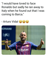 "He Found Out: ""l would have loved to face  Ronaldo but sadly he ran away to  Italy when he found out that I was  coming to Barca.""  Arturo Vidal  Rakuten"