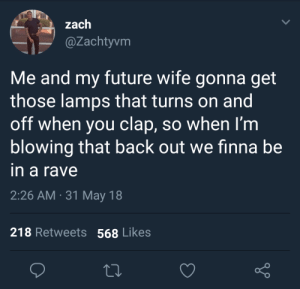 Future, Rave, and Wife: l zach  @Zachtyvm  Me and my future wife gonna get  those lamps that turns on and  off when you clap, so when I'm  blowing that back out we finna be  in a rave  2:26 AM 31 May 18  218 Retweets 568 Likes *Thundering Applause*