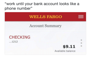 "9/11, Phone, and Work: L0  ""work until your bank account looks like a  phone number""  WELLS FARGO  Account Summary  CHECKING  ...1212  $9.11 。  Available balance meirl"