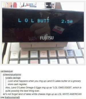 """Lol, Omg, and American: L0LBUT  2.50  FUJITSu  vardaesque  chewonpushpins.  runatic-lavings:  Look what happens when you ring up Land O Lakes butter on a grocery  Also, Land O'Lakes Omega-3 Eggs ring up as """"LOL OMG EGGS"""", which is  let's not forget land of lakes white cheese rings up as LOL WHTE AMERICAN  store cash register.  quite possibly the best thing ever.  (via thatbooksmell) LOL"""