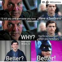 Batman, Hungry, and Love: L1562comics  Ilkillyou and everyone you love Have a Snickers  I'll kill you and everyone you love  Have a Snickers  @562comics  You're notyourself  when you're hungry  Inspired by  @rakn_12  Better?Better I really enjoy this meme 😂🤣 Via- @562comics • • • I swear I haven't seen a snickers and vulture meme. This was inspired by @rakn_12 . . . captainamericacivilwar spiderman spidermanhomecoming tomholland michaelkeaton batman vulture marvel marvelcomics marvelstudios mcu batman89 avengers ironman tonystark peterparker adriantoomes snickers dc dccomics dceu comicbookmemes comicbookmovies