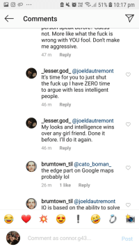 G43: ,  L2  51 % & 10:17pm  Comments  not. More like what the fuck is  wrong with YOU fool. Don't make  me aggressive.  47 m Reply  lesser.god_@joeldautremont  It's time for you to just shut  the fuck up I have ZERO time  to argue with less intelligent  people.  46 m Reply  lesser.god_@joeldautremont  My looks and intelligence wins  over any girl friend. Done it  before. I'lI do it again.  46 m Reply  brumtown_til @cato_boman  the edge part on Google maps  probably lol  26 m 1 like Reply  brumtown_til @joeldautremont  O is based on the abilitv to solve  Comment as connor.g43  Post